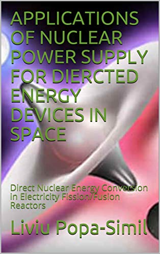APPLICATIONS OF NUCLEAR POWER SUPPLY FOR DIERCTED ENERGY DEVICES IN SPACE: Direct Nuclear Energy Conversion in Electricity Fission/Fusion Reactors (English Edition)