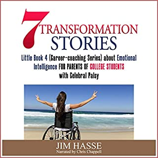7 Transformation Stories     Little Book 4 (Career-coaching Series) About Emotional Intelligence for Parents of College Students with Cerebral Palsy              Written by:                                                                                                                                 Jim Hasse                               Narrated by:                                                                                                                                 Chris Chappell                      Length: 1 hr and 22 mins     Not rated yet     Overall 0.0