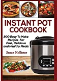 Instant Pot Cookbook: 200 Easy To Make Recipes For Fast, Delicious and Healthy Meals (Quick & Easy Instant Pot Pressure Cooker Cookbook Recipes For Breakfast, Lunch, Dinner, Appetizers and Desserts)