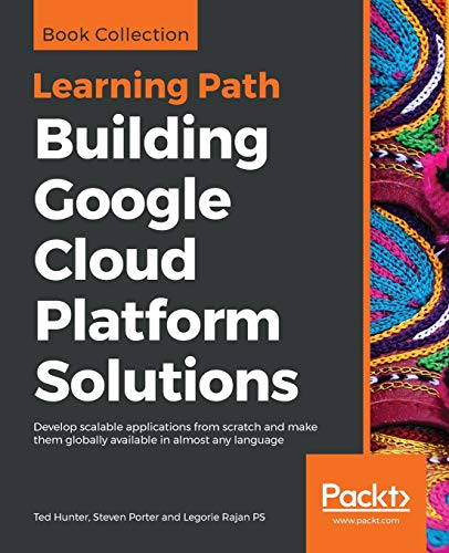 Building Google Cloud Platform Solutions: Develop scalable applications from scratch and make them globally available in almost any language