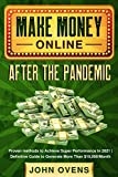 Make Money Online After the Pandemic: Proven methods to Achieve Super Performance in 2021 | Definitive Guide to Generate More Than $10,000/Month