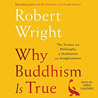 Why Buddhism Is True     The Science and Philosophy of Meditation and Enlightenment              By:                                                                                                                                 Robert Wright                               Narrated by:                                                                                                                                 Fred Sanders                      Length: 10 hrs and 29 mins     3,580 ratings     Overall 4.5