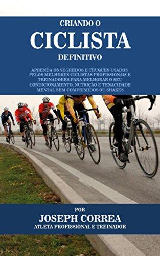 Criando o Ciclista Definitivo: Aprenda os Segredos e Truques Usados pelos Melhores Ciclistas Profissionais e Treinadores para Melhorar o seu Condicionamento, Nutrição e Tenacidade Mental