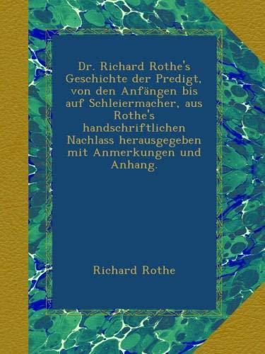 Dr. Richard Rothe's Geschichte der Predigt, von den Anfängen bis auf Schleiermacher, aus Rothe's handschriftlichen Nachlass herausgegeben mit Anmerkungen und Anhang.