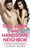 Tall, Dark and Handsome Neighbor: A Friends to Lovers Romance
