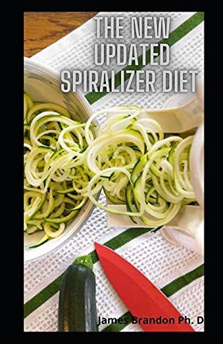 The New Updated Spiralizer Diet: Succulent Spiralizer Recipes For Your Vegetables, Zoodle, Paderno And Veggetti Slicers