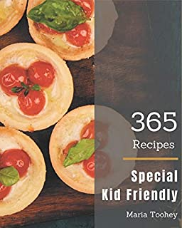 365 Special Kid Friendly Recipes: Home Cooking Made Easy with Kid Friendly Cookbook!