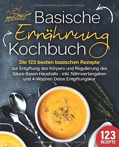 Basische Ernährung Kochbuch: Die 123 besten basischen Rezepte zur Entgiftung des Körpers und Regulierung des Säure-Basen-Haushalts (inkl. Nährwertangaben und 4-Wochen Detox Entgiftungskur)