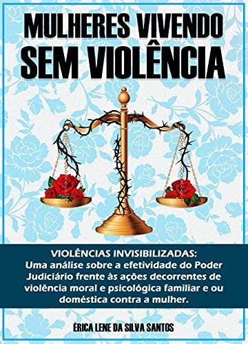 MULHERES VIVENDO SEM VIOLÊNCIA: VIOLÊNCIAS INVISIBILIZADAS: Uma análise sobre a efetividade do Poder Judiciário frente às ações decorrentes de violência moral e psicológica familiar e ou doméstica co