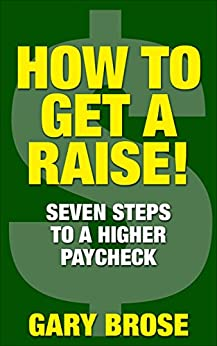 HOW TO GET A RAISE!: Seven Steps to a Higher Paycheck by [Gary Brose]