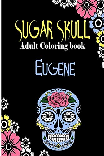 Eugene Sugar Skull, Adult Coloring Book: Dia De Los Muertos Gifts for Men and Women, Stress Relieving Skull Designs for Relaxation. 25 designs, 52 pages, matte cover, size 6 x9 inh.)