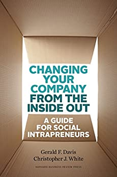 Changing Your Company from the Inside Out: A Guide for Social Intrapreneurs by [Gerald Davis, Gerald F. Davis, Christopher White, Christopher J. White]