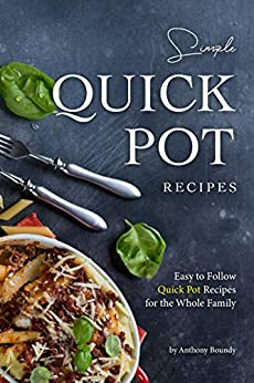 Simple Quick Pot Recipes: Easy to Follow Quick Pot Recipes for the Whole Family by [Anthony Boundy]