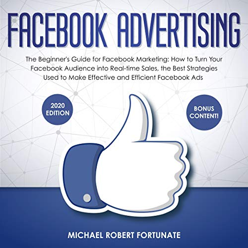 Facebook Advertising: The Beginner's Guide for Facebook Marketing: How to Turn Your Facebook Audience into Real-time Sales, the Best Strategies Used to Make Effective and Efficient Facebook Ads: Social Media Marketing, Book 4