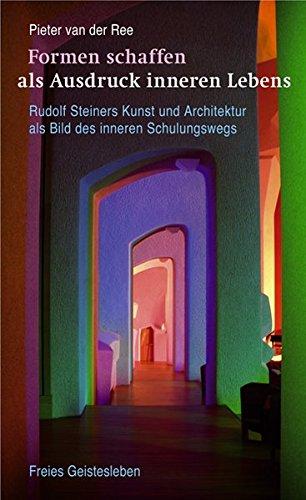 Formen schaffen als Ausdruck inneren Lebens: Rudolf Steiners Kunst und Architektur als Bild des inneren Schulungswegs.