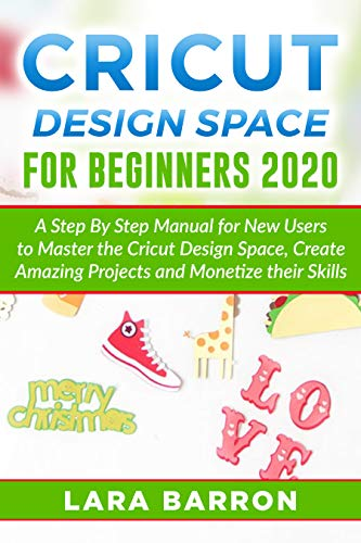CRICUT DESIGN SPACE FOR BEGINNERS 2020: A Step By Step Manual for New Users to Master the Cricut Design Space, Create Amazing Projects and Monetize their Skills (English Edition)