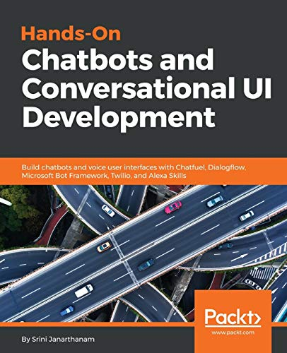 Hands-On Chatbots and Conversational UI Development: Build chatbots and voice user interfaces with Chatfuel, Dialogflow, Microsoft Bot Framework, Twilio, and Alexa Skills