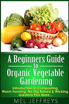 A Beginners Guide to Organic Vegetable Gardening: Introduction to Composting, Worm Farming, No Dig Raised & Wicking Gardens Plus More... (Simple Living) by [Mel Jeffreys]