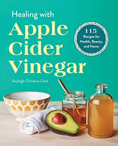 Healing with Apple Cider Vinegar: 115 Recipes for Health, Beauty, and Home