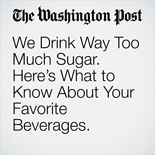We Drink Way Too Much Sugar. Here's What to Know About Your Favorite Beverages. audiobook cover art