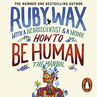 How to Be Human: The Manual                   By:                                                                                                                                 Ruby Wax                               Narrated by:                                                                                                                                 Ruby Wax,                                                                                        Ash Ranpura,                                                                                        Gelong Thubten                      Length: 7 hrs and 9 mins     861 ratings     Overall 4.6