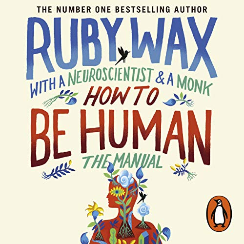 How to Be Human: The Manual                   By:                                                                                                                                 Ruby Wax                               Narrated by:                                                                                                                                 Ruby Wax,                                                                                        Ash Ranpura,                                                                                        Gelong Thubten                      Length: 7 hrs and 9 mins     858 ratings     Overall 4.6
