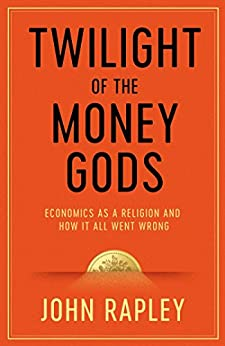 Twilight of the Money Gods: Economics as a Religion and How it all Went Wrong by [John Rapley]