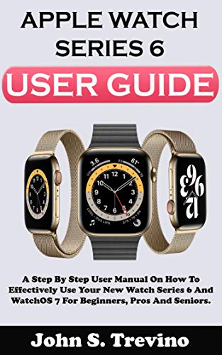APPLE WATCH SERIES 6 USER GUIDE: A Step By Step User Manual On How To Effectively Use Your New Watch Series 6 And Watchos 7 For Beginners Pros And Seniors. ... Shortcuts, And Tricks (English Edition)