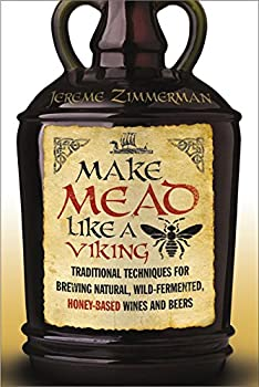 Make Mead Like a Viking  Traditional Techniques for Brewing Natural Wild-Fermented Honey-Based Wines and Beers