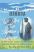 Dementia: We Are Our Mother's Keeper