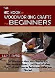 The Big Book of Woodworking Crafts for Beginners: DIY Woodwork Ideas With Step by Step Woodworking Projects and Plans Including Tips, Tools and Essential Techniques to Get You Started