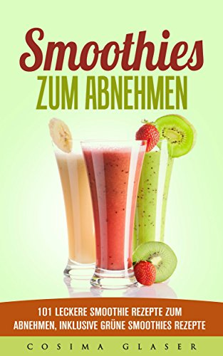 Smoothies zum Abnehmen: 101 leckere Smoothie Rezepte zum Abnehmen, inklusive Grüne Smoothies Rezepte