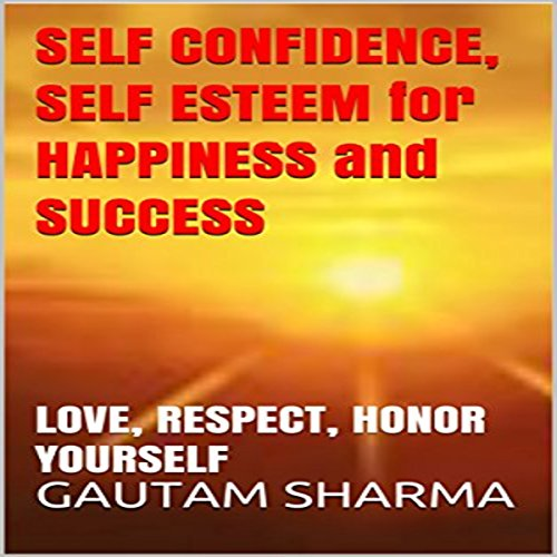 Self Confidence, Self Esteem for Happiness and Success: Love, Respect, Honor Yourself audiobook cover art