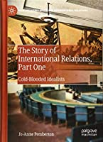 The Story of International Relations, Part One: Cold-Blooded Idealists (Palgrave Studies in International Relations)