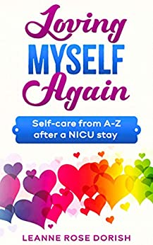 Loving Myself Again: Self-care from A-Z after a NICU stay by [Leanne Rose Dorish]