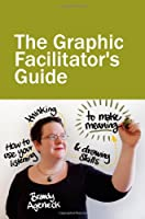 The Graphic Facilitator's Guide: How to Use Your Listening, Thinking & Drawing Skills to Make Meaning