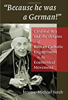 Because He Was a German: Cardinal Bea And the Origins of Roman Catholic Engagement in the Ecumenical Movement