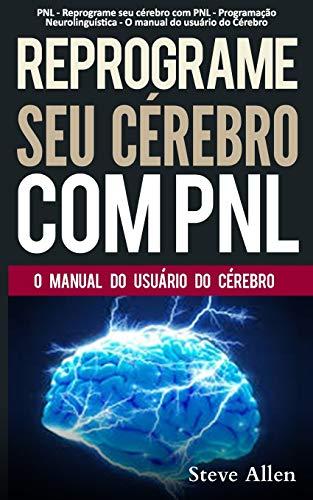 PNL - Reprograme seu cérebro com PNL - Programação Neurolinguística - O manual do usuário do Cérebro: Manual com padrões e técnicas de PNL para alcançar a excelencia e crescimento pessoal