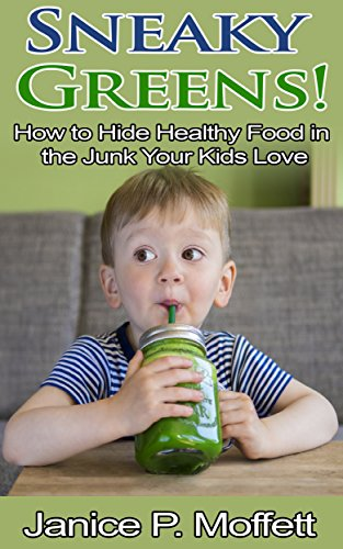 Sneaky Greens: How to Hide Healthy Food in the Junk Your Kids Love