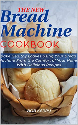 The New Bread Machine Cookbook: Bake Healthy Loaves Using Your Bread Machine From the Comfort of Your Home With Delicious Recipes