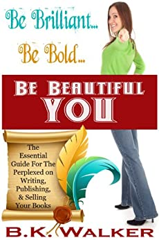Be Brilliant...Be Bold...Be Beautiful You: The Essential Guide for the Perplexed on Writing, Publishing & Selling Your Book by [B.K. Walker]