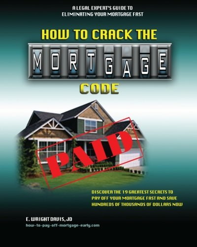 How To Crack The Mortgage Code: Discover The 19 Greatest Secrets To Pay Off Your Mortgage Fast And Save Hundreds Of Thousands Of Dollars Now