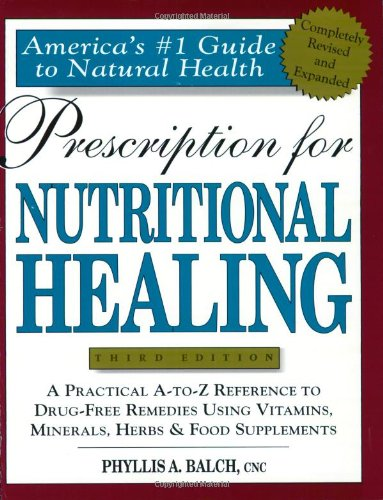 Prescription for Nutritional Healing: A Practical A-Z Reference to Drug-free Remedies Using Vitamins, Minerals, Herbs and Food Supplements