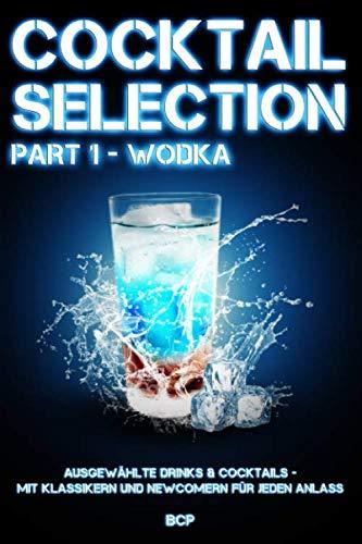 COCKTAIL SELECTION - PART 1 WODKA: AUSGEWÄHLTE DRINKS & COCKTAILS - MIT KLASSIKERN UND NEWCOMERN FÜR JEDEN ANLASS