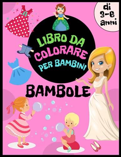 Bambole Libro da Colorare per Bambini di 3-6 anni: Principesse, bambole, vestiti e molto altro per le ragazze da disegnare e colorare. Libro di attività per ragazze