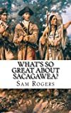 What's So Great About Sacagawea?: A Biography of Sacagawea Just for Kids! (Volume 8)