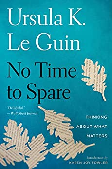 No Time to Spare: Thinking About What Matters by [Ursula K. Le Guin, Karen Joy Fowler]