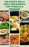 300 Ricette Per La Dieta Chetogenica Con Fornello A Pressione : Ricette Per Dieta Cheto Con Pentola Istantanea - Ricette Per Colazione, Antipasto, Dessert, ... Principale, Contorno (Italian Edition)