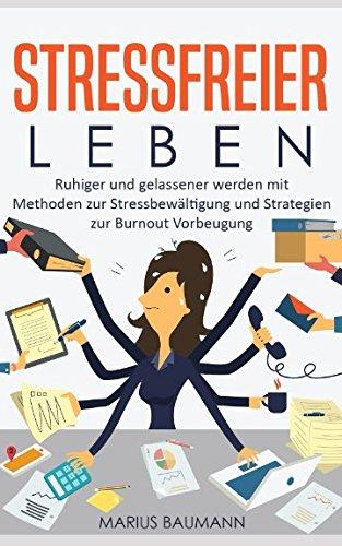 Stressfreier leben - Ruhiger und gelassener werden mit Methoden zur Stressbewältigung und Strategien zur Burnout Vorbeugung