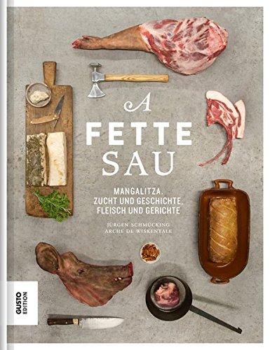 A fette Sau: Mangalitza. Zucht und Geschichte, Fleisch und Gerichte: Mangalitza-Schweine: Zucht und Geschichte, Fleisch und Gerichte